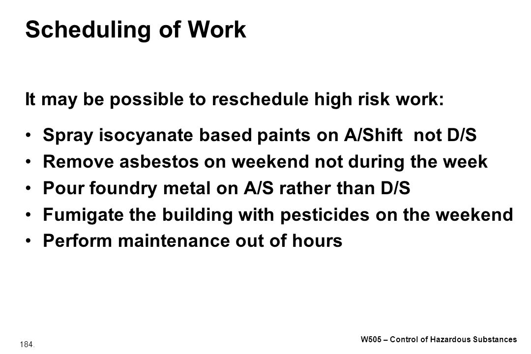 184. W505 – Control of Hazardous Substances Scheduling of Work It may be possible to reschedule high risk work: Spray isocyanate based paints on A/Shi