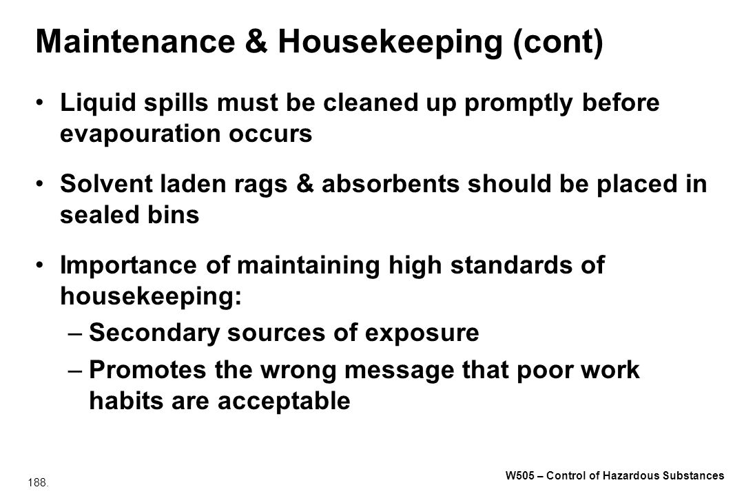 188. W505 – Control of Hazardous Substances Maintenance & Housekeeping (cont) Liquid spills must be cleaned up promptly before evapouration occurs Sol