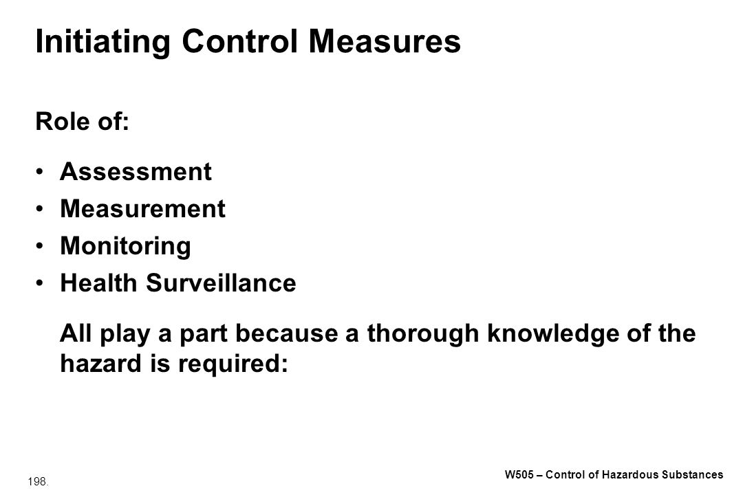 198. W505 – Control of Hazardous Substances Initiating Control Measures Role of: Assessment Measurement Monitoring Health Surveillance All play a part