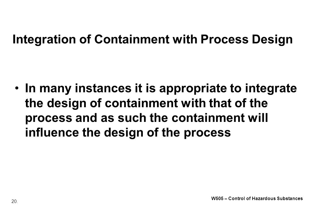 20. W505 – Control of Hazardous Substances Integration of Containment with Process Design In many instances it is appropriate to integrate the design