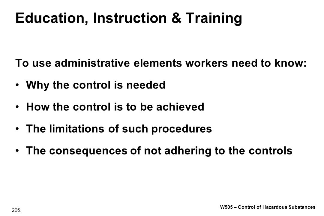 206. W505 – Control of Hazardous Substances Education, Instruction & Training To use administrative elements workers need to know: Why the control is