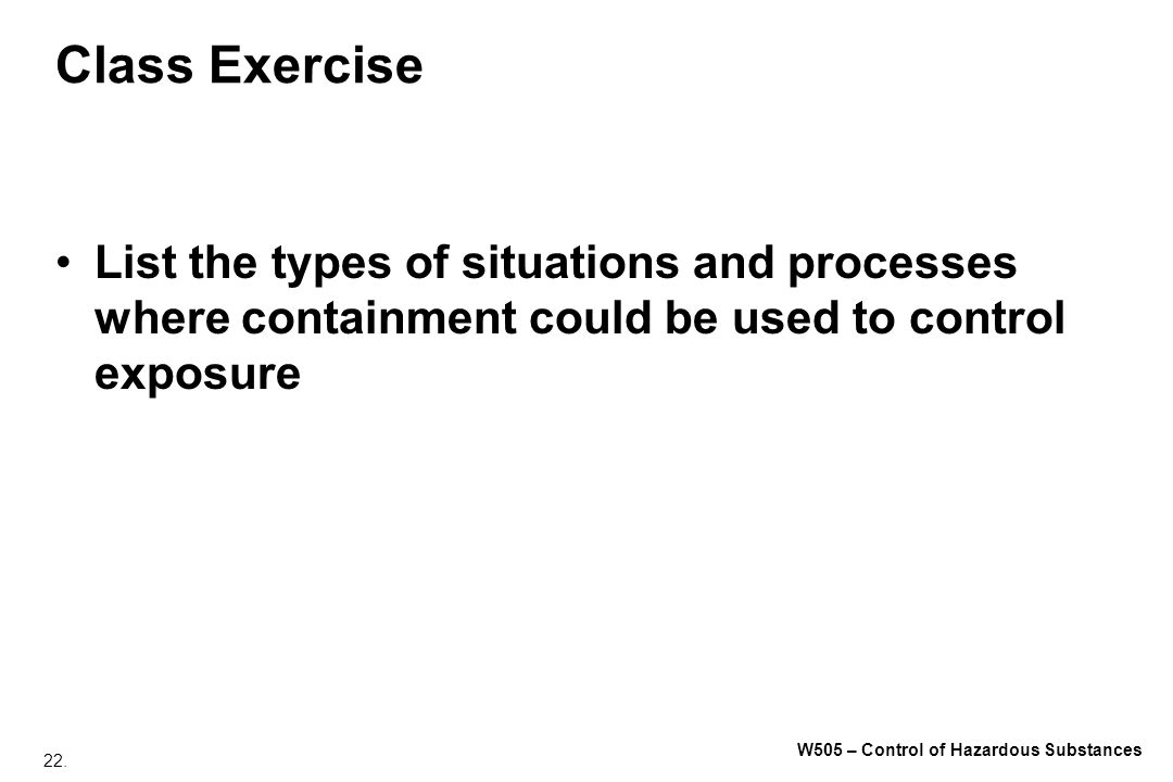 22. W505 – Control of Hazardous Substances Class Exercise List the types of situations and processes where containment could be used to control exposu