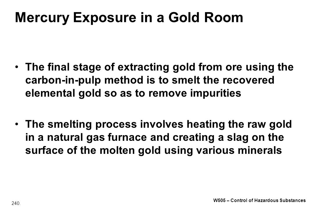 240. W505 – Control of Hazardous Substances Mercury Exposure in a Gold Room The final stage of extracting gold from ore using the carbon in pulp metho