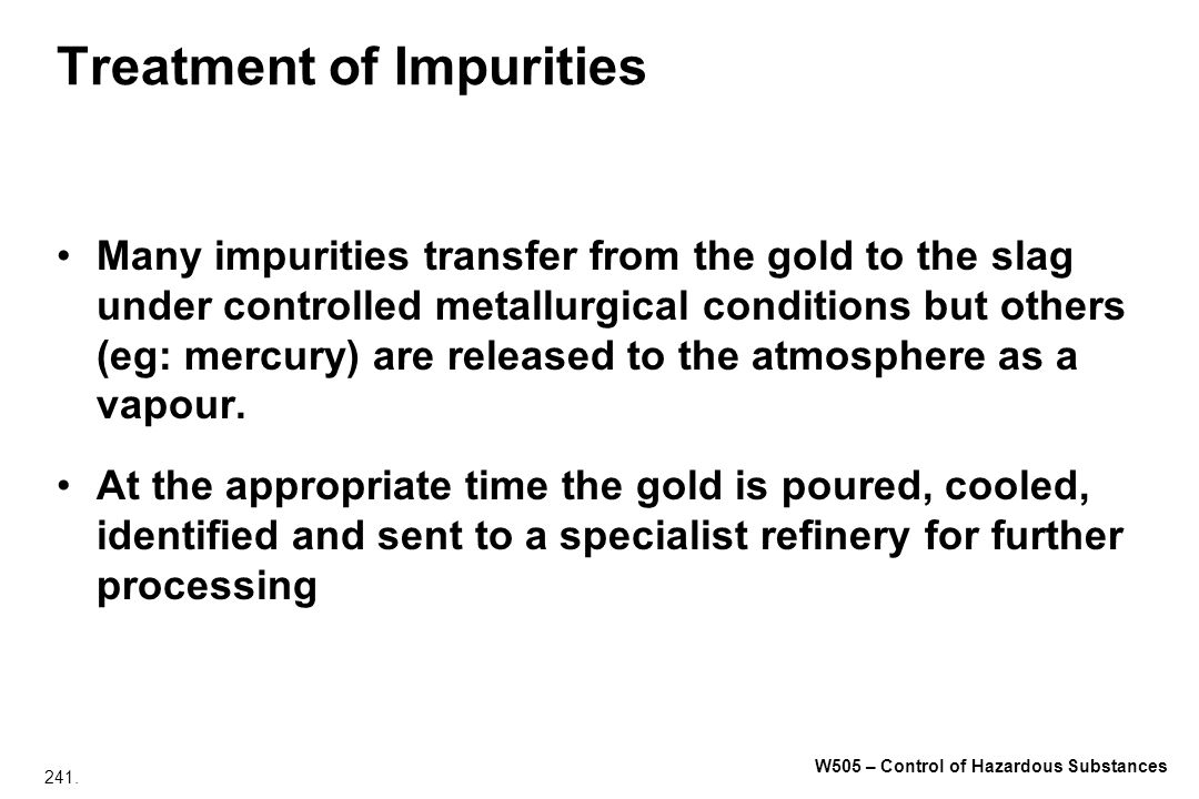241. W505 – Control of Hazardous Substances Treatment of Impurities Many impurities transfer from the gold to the slag under controlled metallurgical