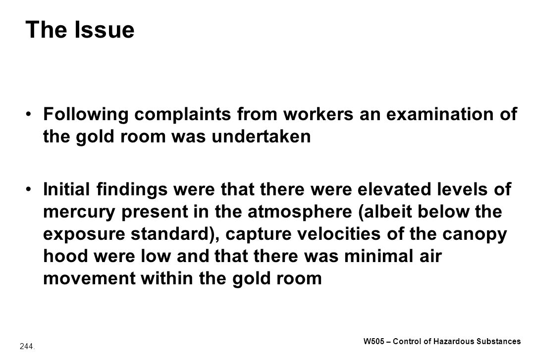 244. W505 – Control of Hazardous Substances The Issue Following complaints from workers an examination of the gold room was undertaken Initial finding