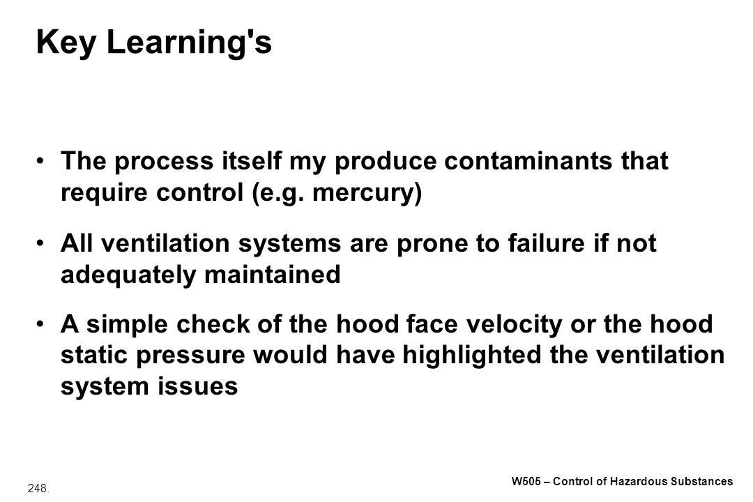 248. W505 – Control of Hazardous Substances Key Learning's The process itself my produce contaminants that require control (e.g. mercury) All ventilat