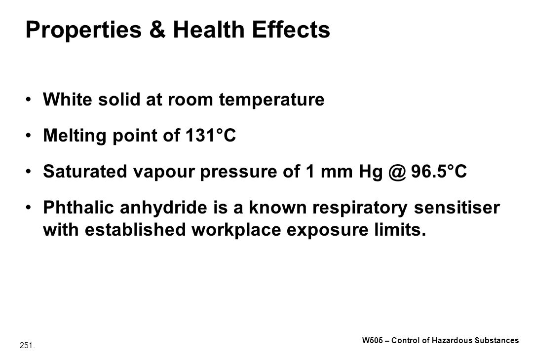 251. W505 – Control of Hazardous Substances Properties & Health Effects White solid at room temperature Melting point of 131°C Saturated vapour pressu