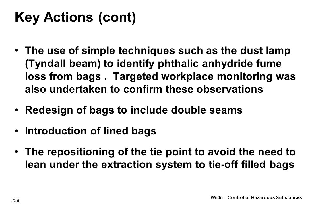 258. W505 – Control of Hazardous Substances Key Actions (cont) The use of simple techniques such as the dust lamp (Tyndall beam) to identify phthalic