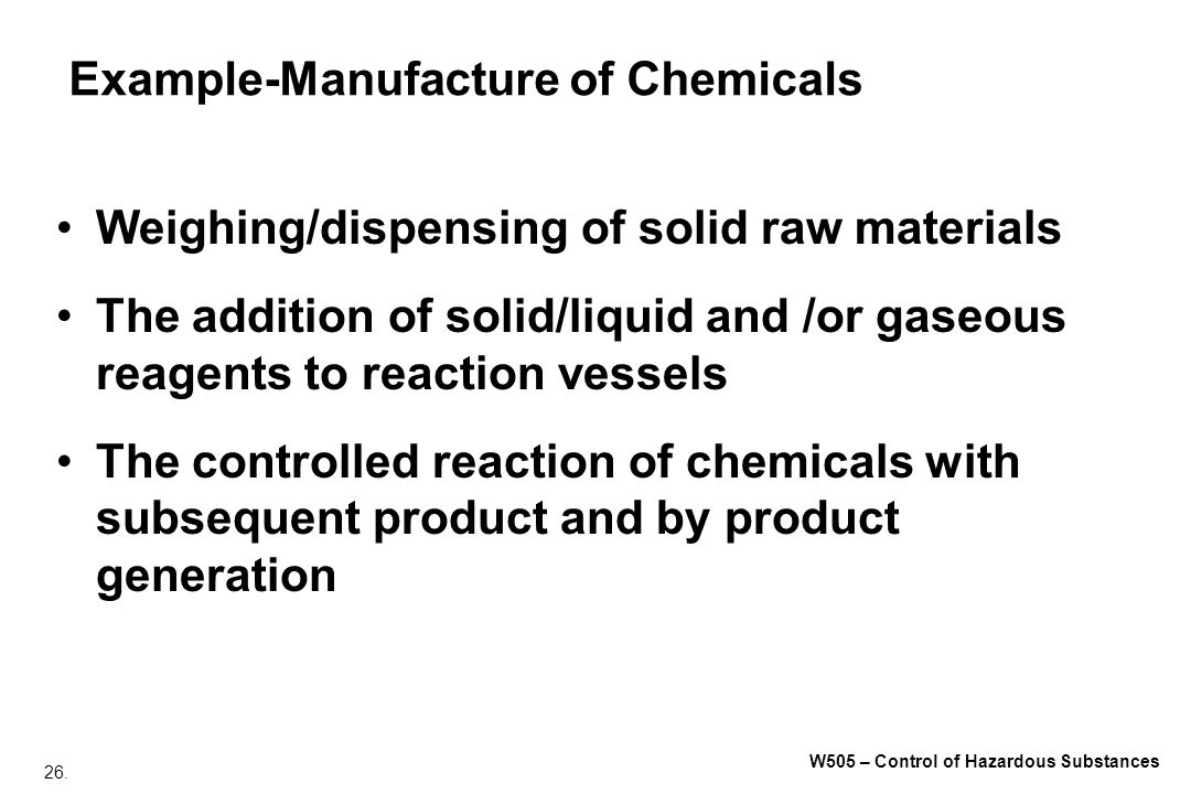 26. W505 – Control of Hazardous Substances Example-Manufacture of Chemicals Weighing/dispensing of solid raw materials The addition of solid/liquid an