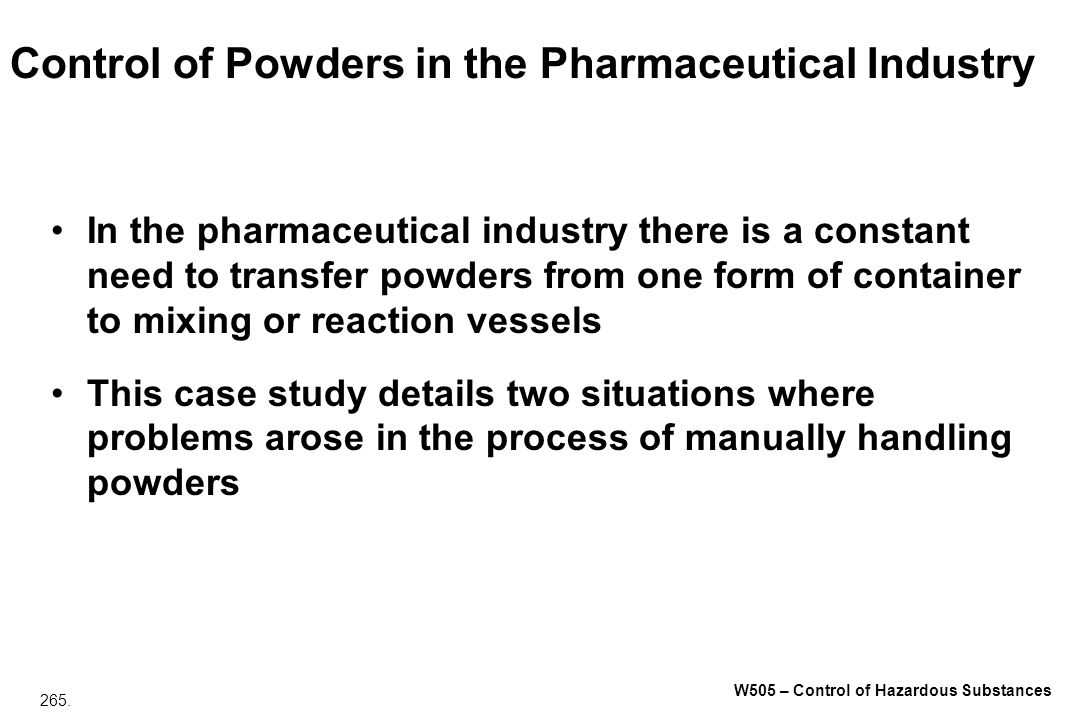265. W505 – Control of Hazardous Substances Control of Powders in the Pharmaceutical Industry In the pharmaceutical industry there is a constant need