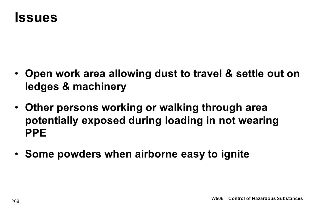 268. W505 – Control of Hazardous Substances Issues Open work area allowing dust to travel & settle out on ledges & machinery Other persons working or
