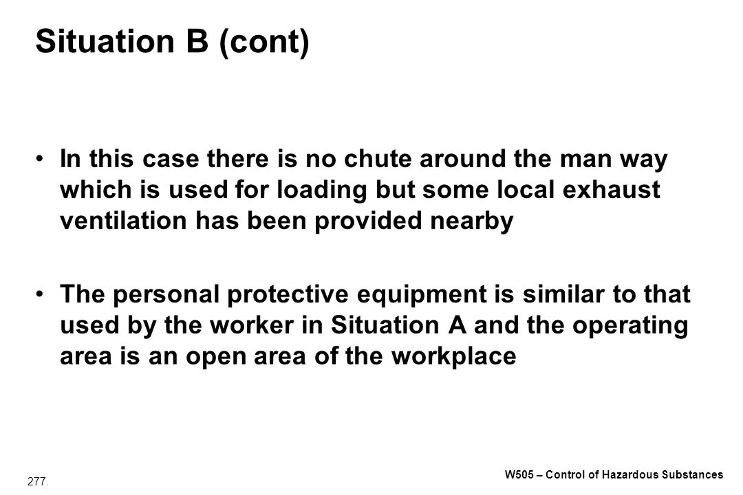 277. W505 – Control of Hazardous Substances Situation B (cont) In this case there is no chute around the man way which is used for loading but some lo