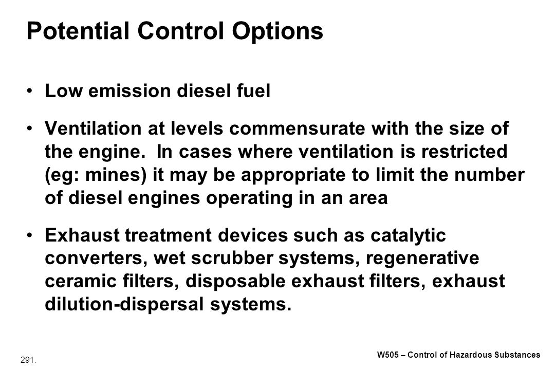 291. W505 – Control of Hazardous Substances Potential Control Options Low emission diesel fuel Ventilation at levels commensurate with the size of the