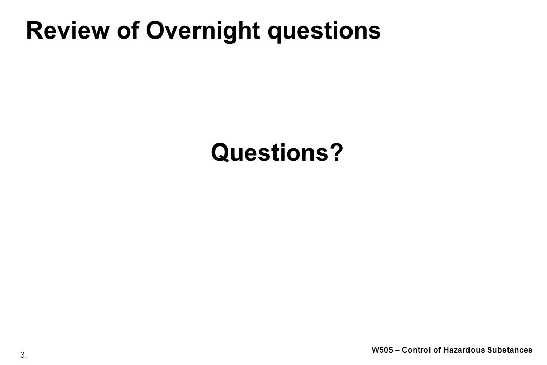 3. W505 – Control of Hazardous Substances Review of Overnight questions Questions?