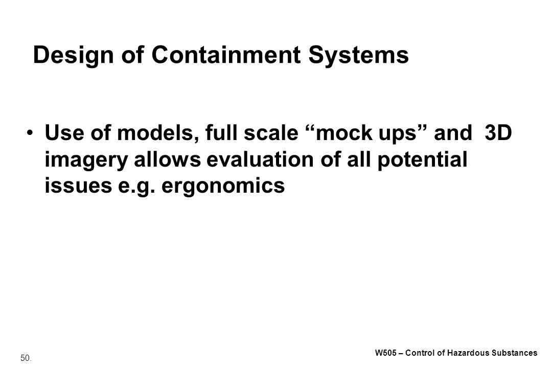 50. W505 – Control of Hazardous Substances Design of Containment Systems Use of models, full scale mock ups and 3D imagery allows evaluation of all po