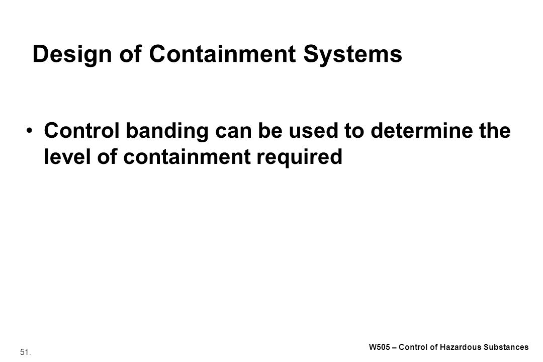 51. W505 – Control of Hazardous Substances Design of Containment Systems Control banding can be used to determine the level of containment required