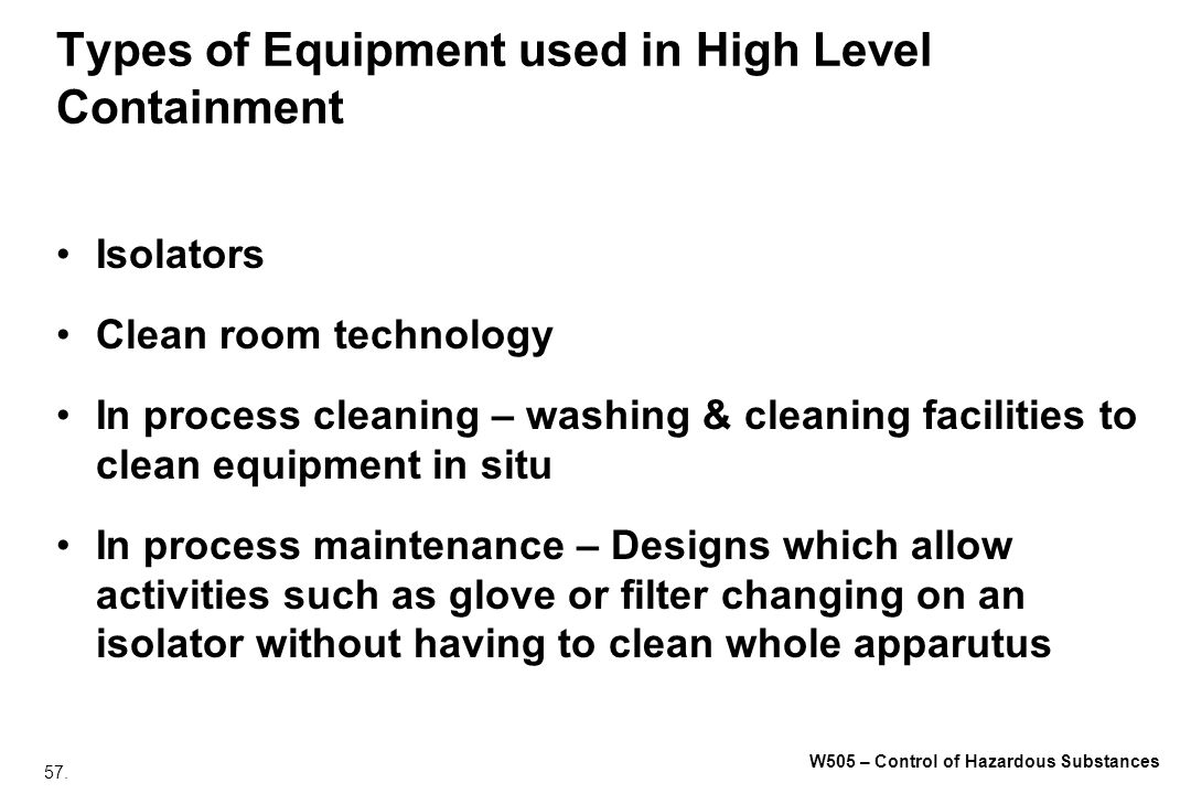 57. W505 – Control of Hazardous Substances Types of Equipment used in High Level Containment Isolators Clean room technology In process cleaning – was