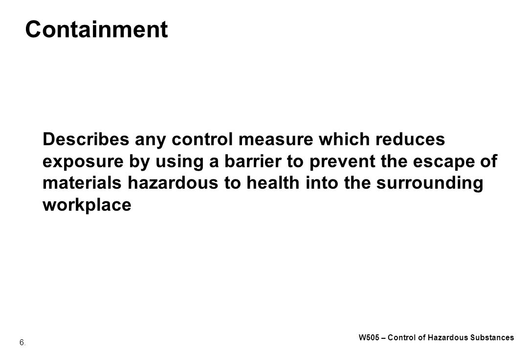 6. W505 – Control of Hazardous Substances Containment Describes any control measure which reduces exposure by using a barrier to prevent the escape of