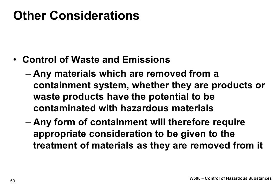 60. W505 – Control of Hazardous Substances Other Considerations Control of Waste and Emissions –Any materials which are removed from a containment sys