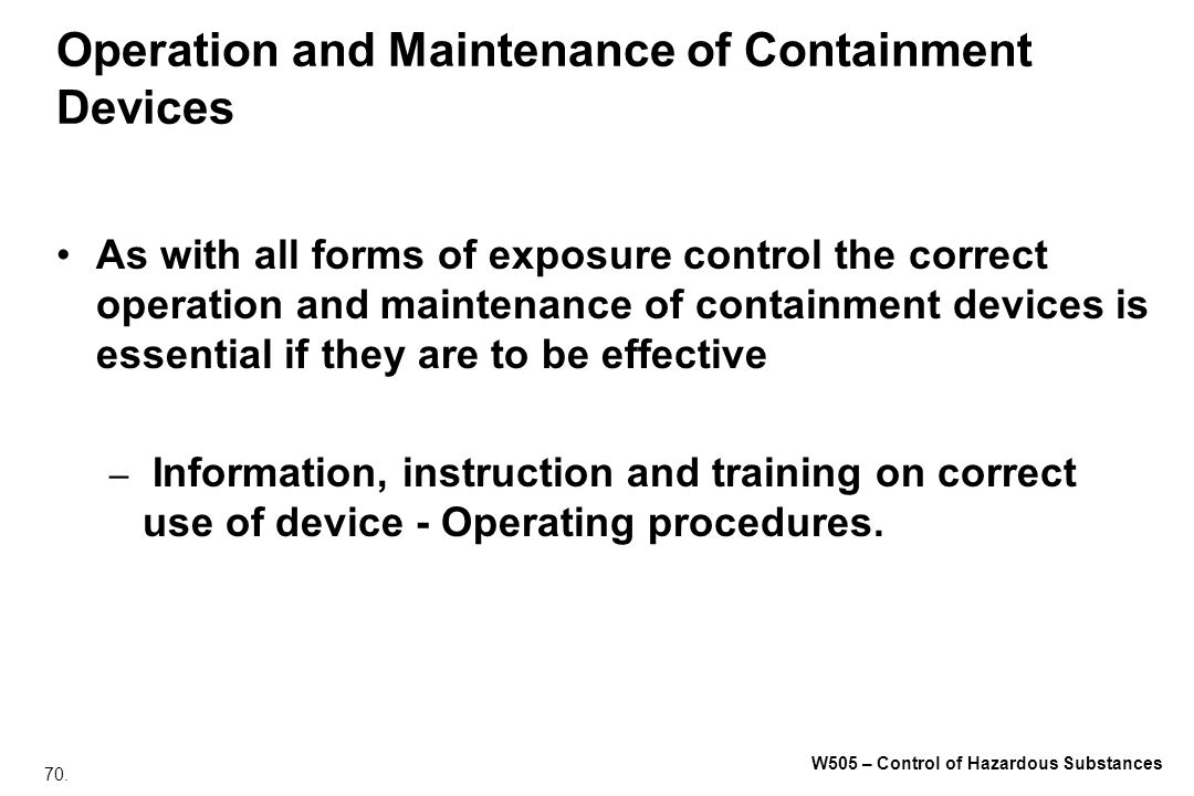 70. W505 – Control of Hazardous Substances Operation and Maintenance of Containment Devices As with all forms of exposure control the correct operatio