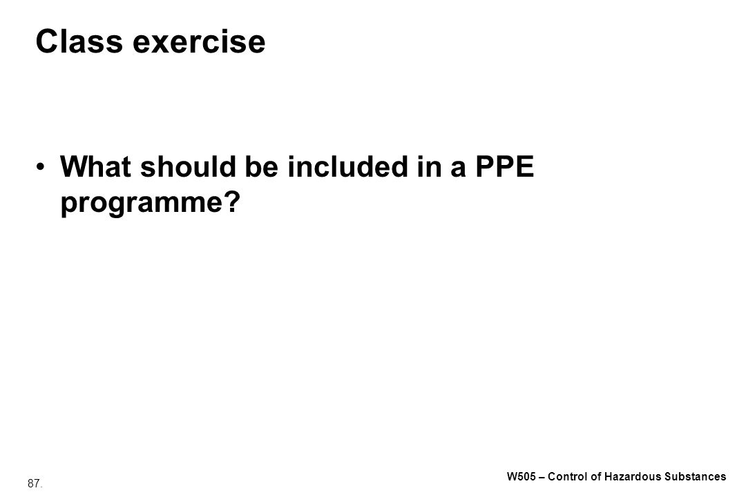 87. W505 – Control of Hazardous Substances Class exercise What should be included in a PPE programme?
