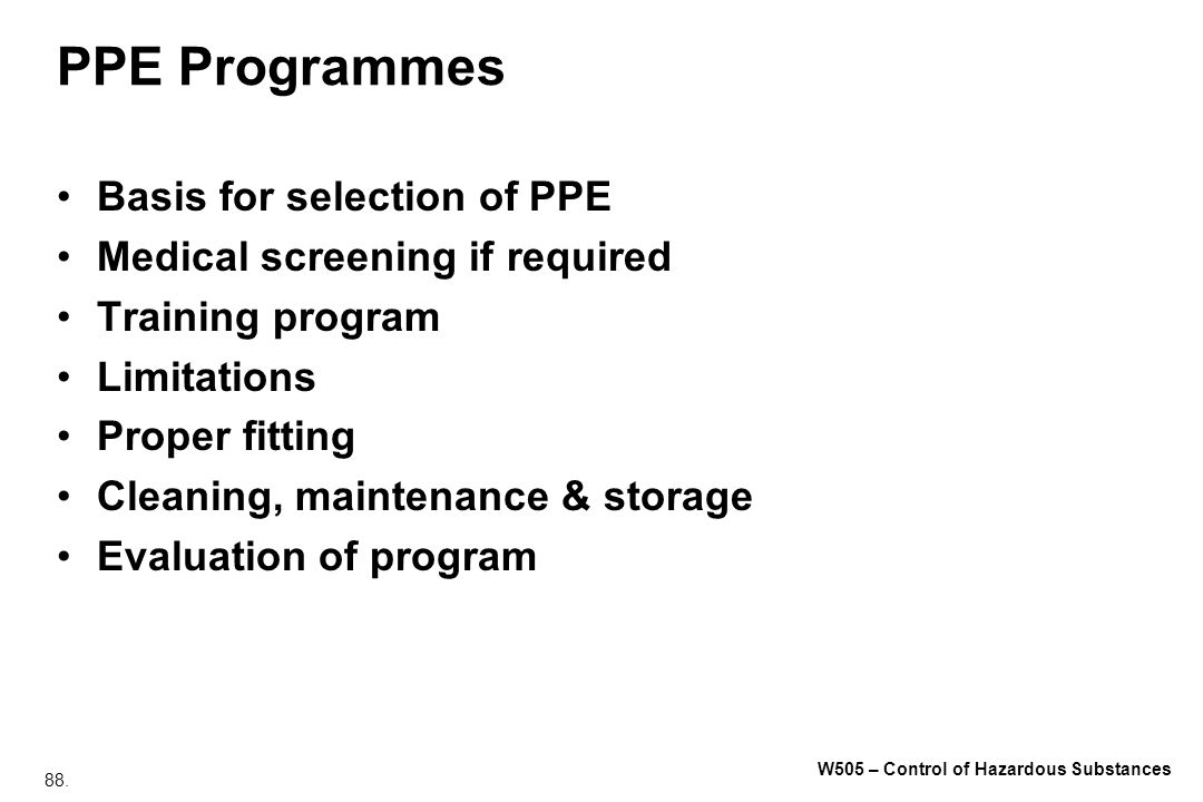 88. W505 – Control of Hazardous Substances PPE Programmes Basis for selection of PPE Medical screening if required Training program Limitations Proper