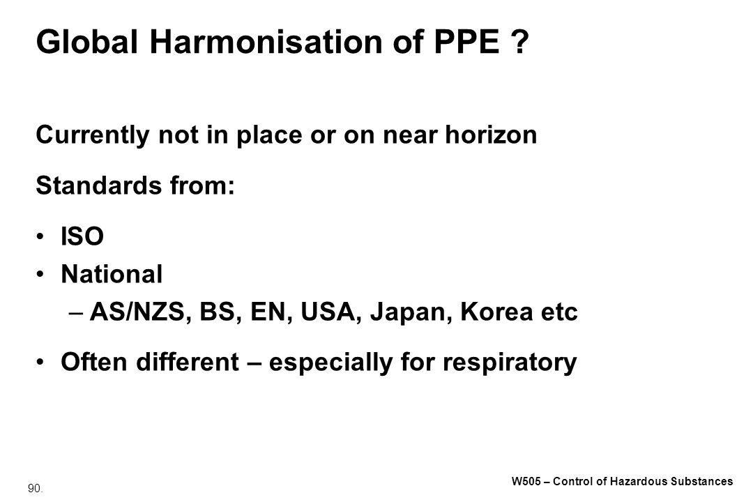 90. W505 – Control of Hazardous Substances Global Harmonisation of PPE ? Currently not in place or on near horizon Standards from: ISO National –AS/NZ