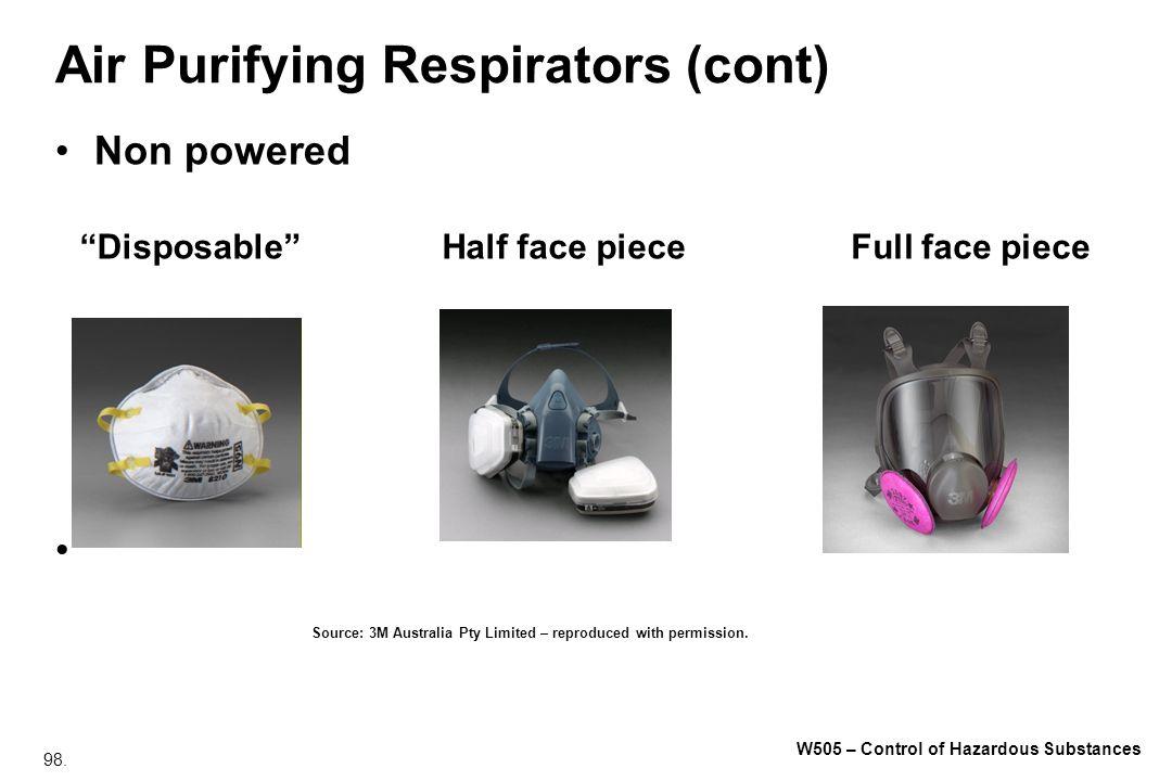 98. W505 – Control of Hazardous Substances Air Purifying Respirators (cont) Non powered DisposableHalf face pieceFull face piece Source: 3M Australia