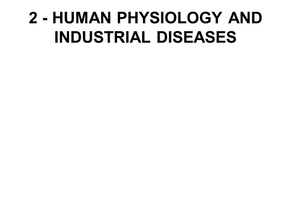 2 - HUMAN PHYSIOLOGY AND INDUSTRIAL DISEASES