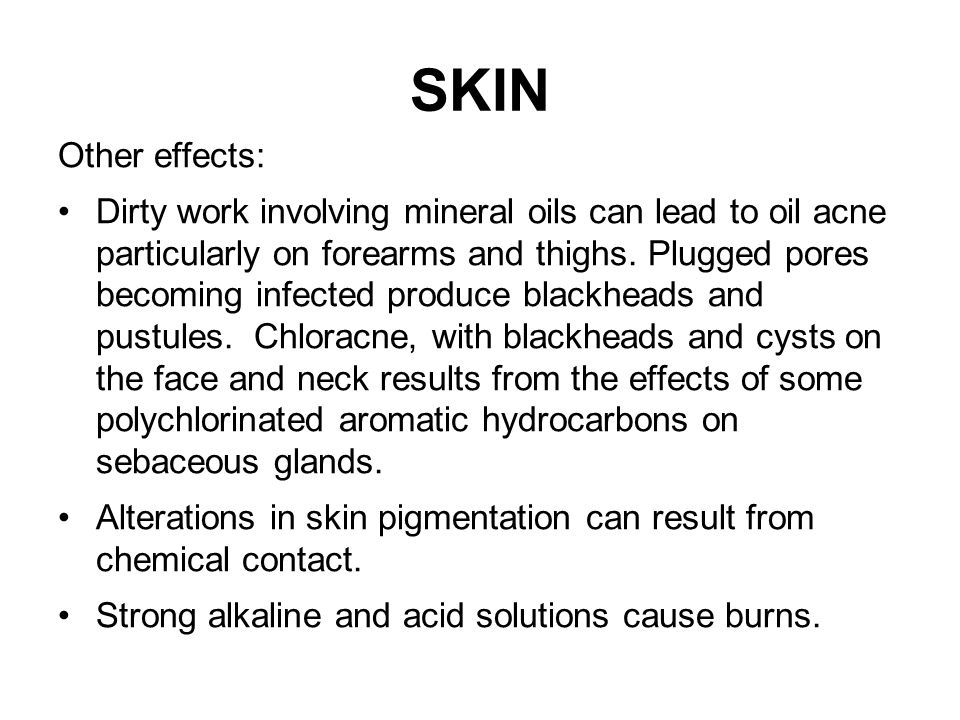 SKIN Other effects: Dirty work involving mineral oils can lead to oil acne particularly on forearms and thighs. Plugged pores becoming infected produc