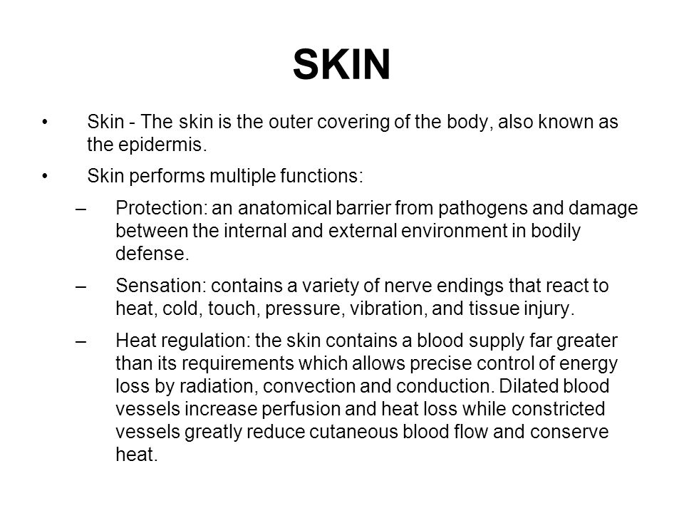 SKIN Skin - The skin is the outer covering of the body, also known as the epidermis. Skin performs multiple functions: –Protection: an anatomical barr