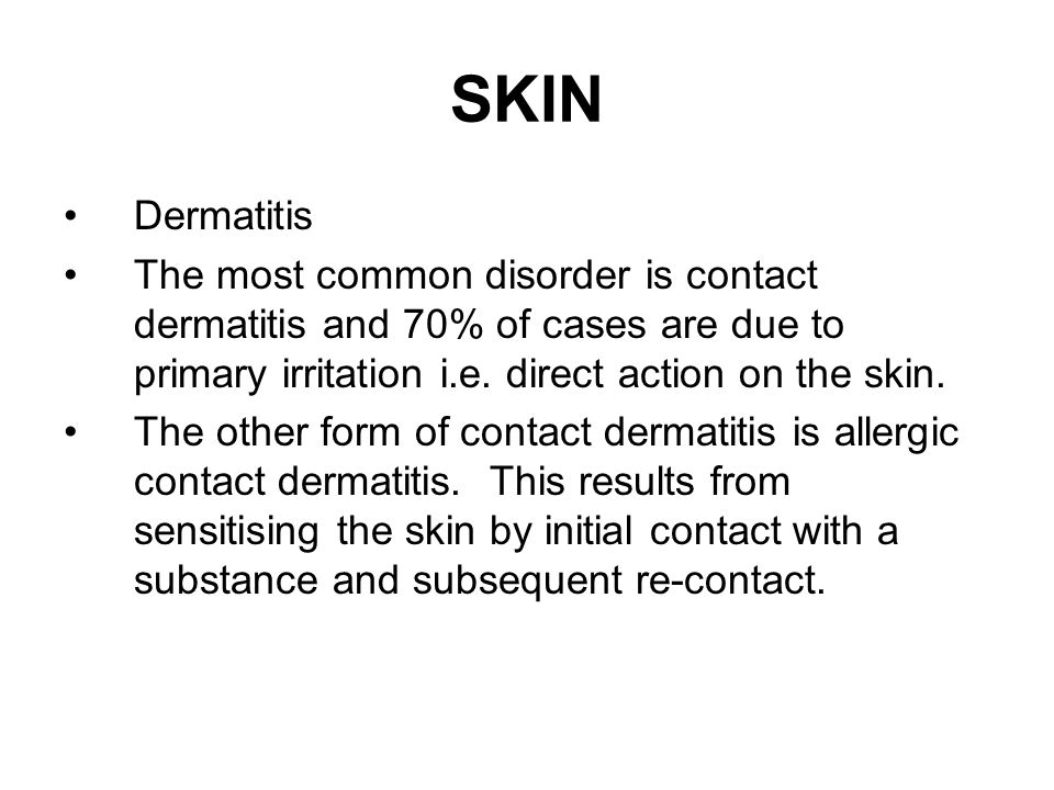 Dermatitis The most common disorder is contact dermatitis and 70% of cases are due to primary irritation i.e. direct action on the skin. The other for