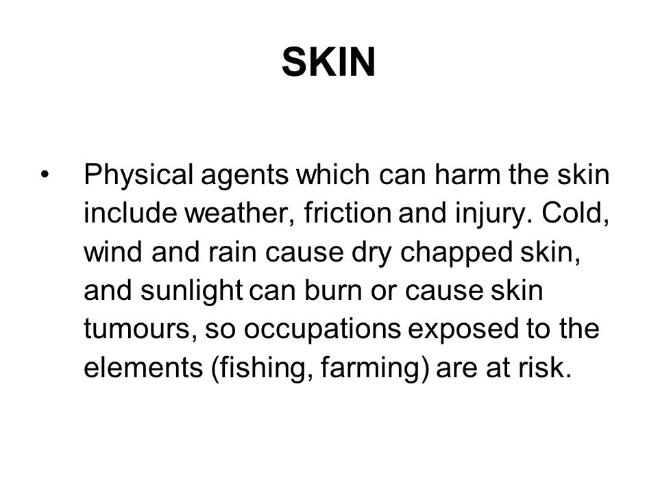 SKIN Physical agents which can harm the skin include weather, friction and injury. Cold, wind and rain cause dry chapped skin, and sunlight can burn o