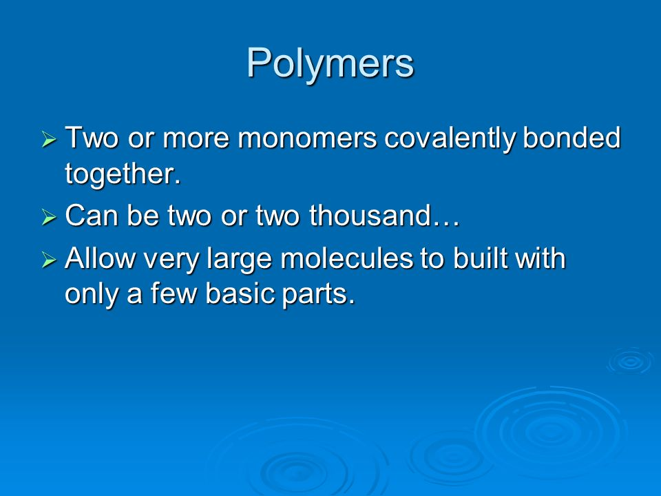 Polymers Two or more monomers covalently bonded together. Two or more monomers covalently bonded together. Can be two or two thousand… Can be two or t