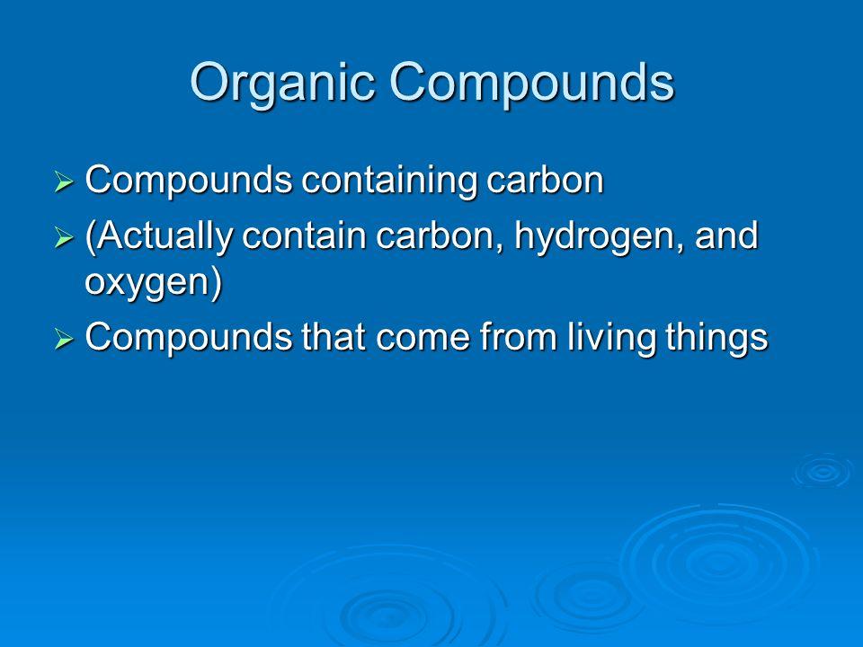 Organic Compounds Compounds containing carbon Compounds containing carbon (Actually contain carbon, hydrogen, and oxygen) (Actually contain carbon, hy