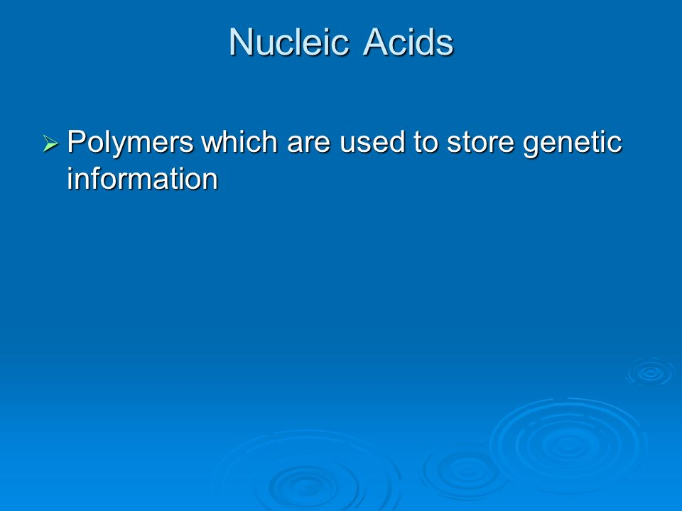 Nucleic Acids Polymers which are used to store genetic information Polymers which are used to store genetic information