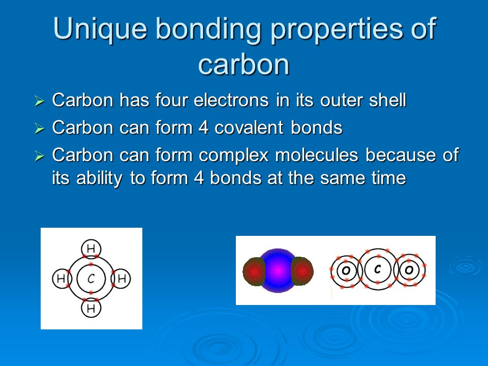Unique bonding properties of carbon Carbon has four electrons in its outer shell Carbon has four electrons in its outer shell Carbon can form 4 covale