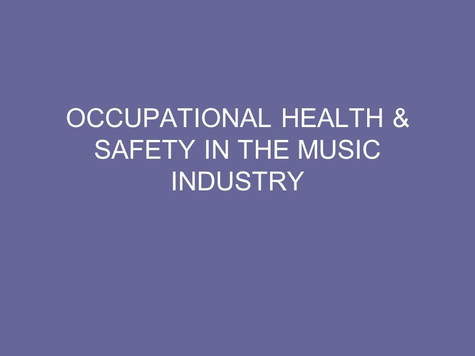 OCCUPATIONAL HEALTH & SAFETY IN THE MUSIC INDUSTRY