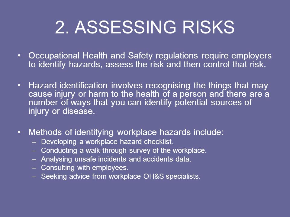 2. ASSESSING RISKS Occupational Health and Safety regulations require employers to identify hazards, assess the risk and then control that risk. Hazar