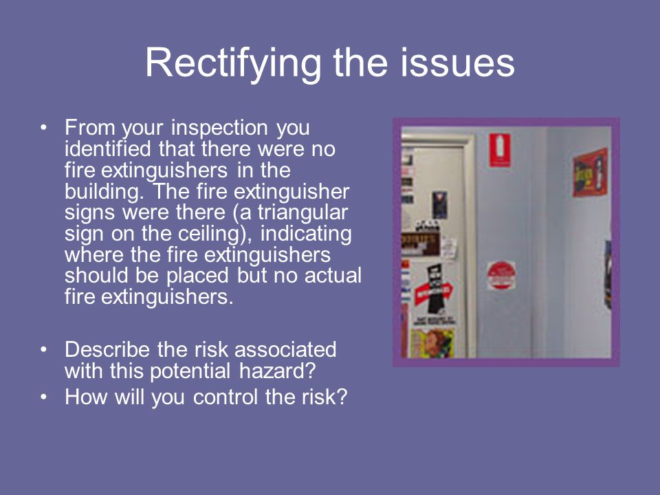 Rectifying the issues From your inspection you identified that there were no fire extinguishers in the building. The fire extinguisher signs were ther