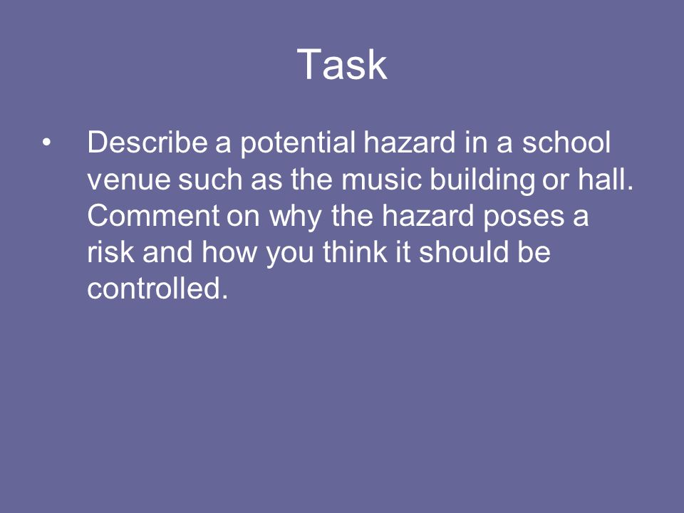 Task Describe a potential hazard in a school venue such as the music building or hall. Comment on why the hazard poses a risk and how you think it sho