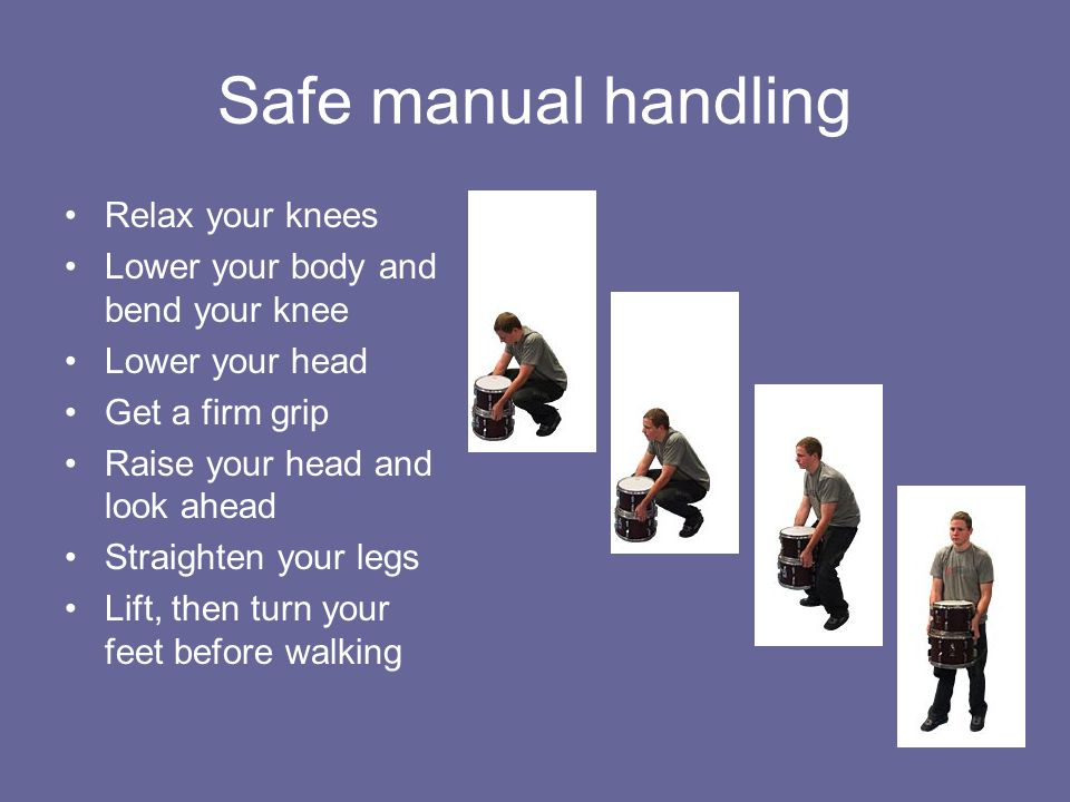 Safe manual handling Relax your knees Lower your body and bend your knee Lower your head Get a firm grip Raise your head and look ahead Straighten you