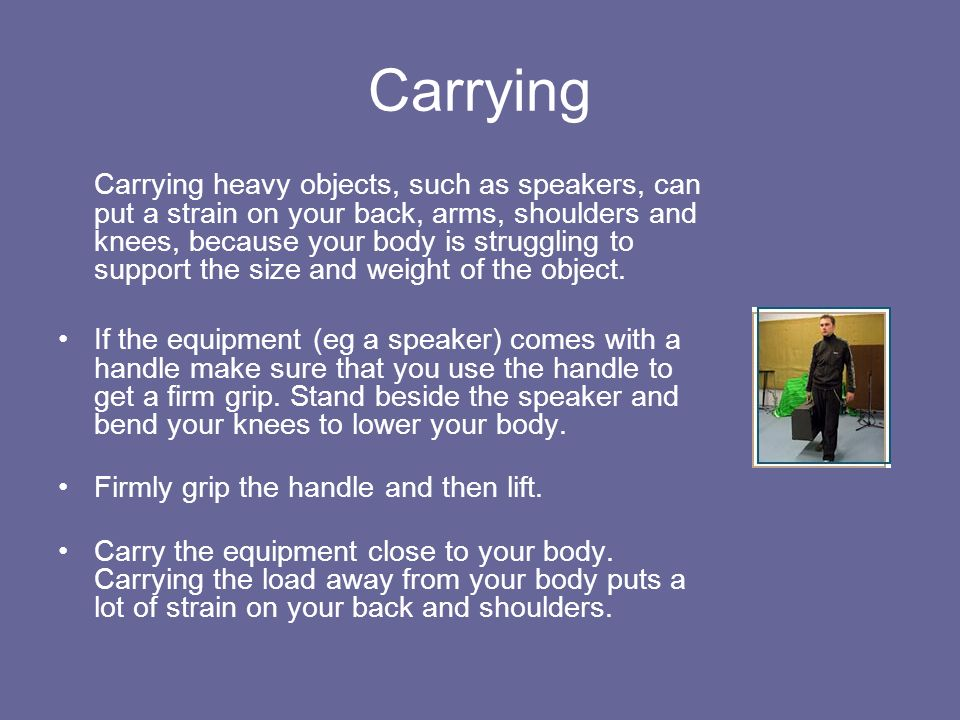 Carrying Carrying heavy objects, such as speakers, can put a strain on your back, arms, shoulders and knees, because your body is struggling to suppor
