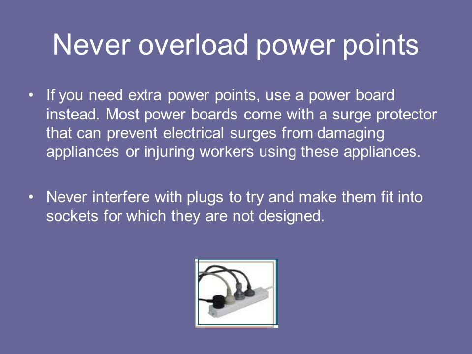 Never overload power points If you need extra power points, use a power board instead. Most power boards come with a surge protector that can prevent