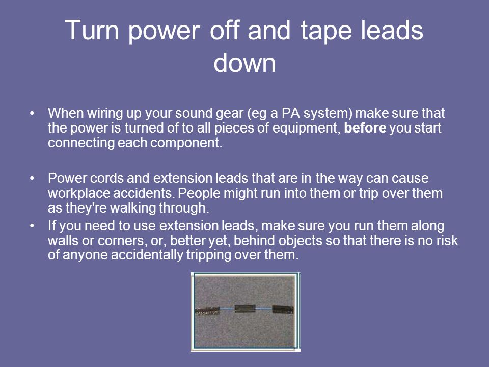 Turn power off and tape leads down When wiring up your sound gear (eg a PA system) make sure that the power is turned of to all pieces of equipment, b