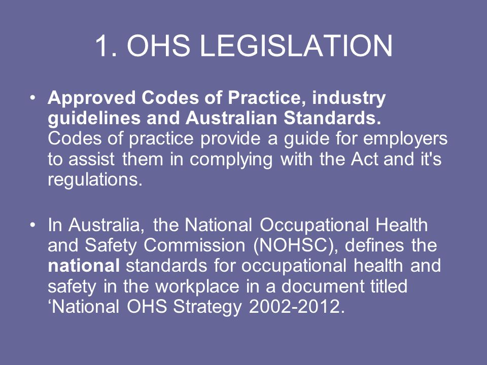 1. OHS LEGISLATION Approved Codes of Practice, industry guidelines and Australian Standards. Codes of practice provide a guide for employers to assist