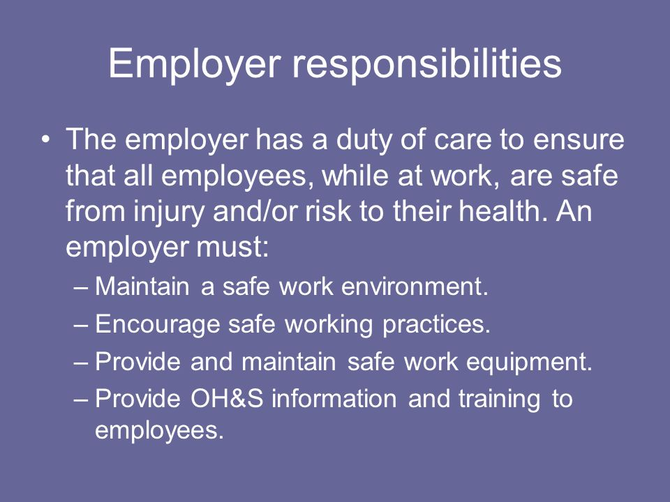 Employer responsibilities The employer has a duty of care to ensure that all employees, while at work, are safe from injury and/or risk to their healt
