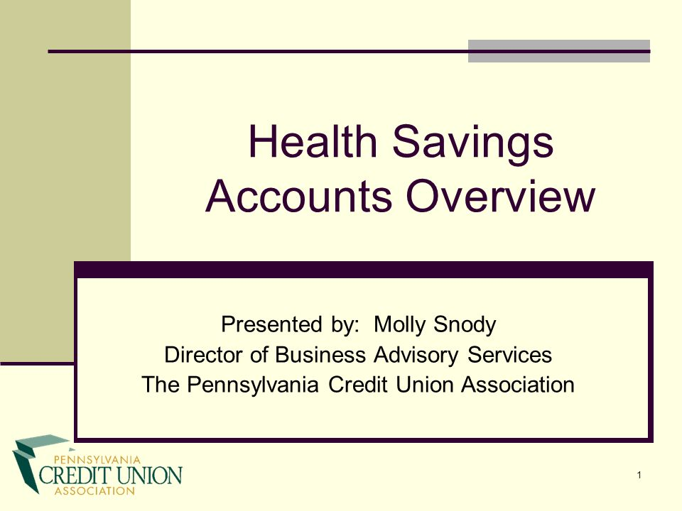 1 Health Savings Accounts Overview Presented by: Molly Snody Director of Business Advisory Services The Pennsylvania Credit Union Association