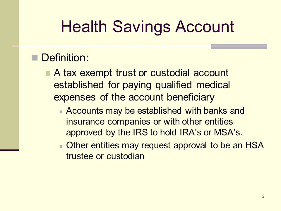 2 Health Savings Account Definition: A tax exempt trust or custodial account established for paying qualified medical expenses of the account beneficiary Accounts may be established with banks and insurance companies or with other entities approved by the IRS to hold IRAs or MSAs.