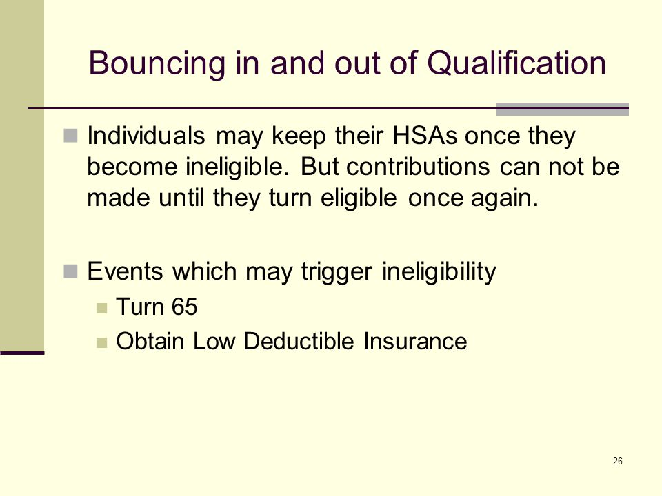 26 Bouncing in and out of Qualification Individuals may keep their HSAs once they become ineligible.